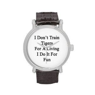 I Don't Train Tigers For A Living I Do It For Fun Watches
