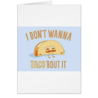I dont wanna Taco bout it Funny Greeting Card