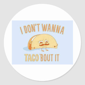 I dont wanna Taco bout it Funny Classic Round Sticker