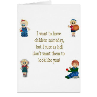 I don't want my children to look like you! card