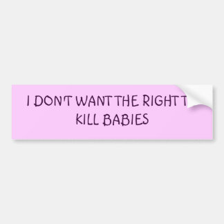 I DON'T WANT THE RIGHT TO KILL BABIES CAR BUMPER STICKER