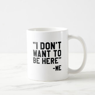 I Don't Want To Be Here Coffee Mug