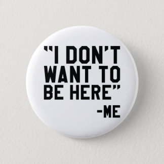 I Don't Want To Be Here Pinback Button