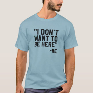 I Don't Want To Be Here T-Shirt
