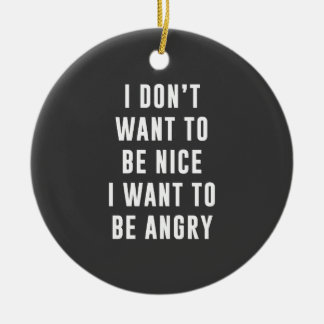 I don't want to be nice. I want to be angry Ceramic Ornament