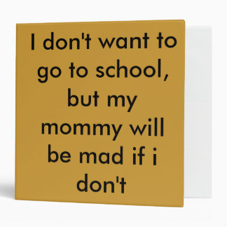 I don't want to go to school, but my mommy will... 3 ring binder