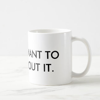 I don't want to hear about it. coffee mug