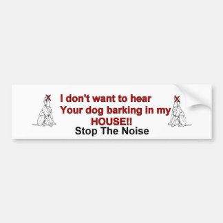 I don't want to hear your dog barking in my house bumper sticker