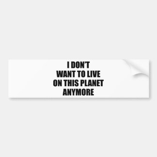 I Don't Want To Live On This Planet Anymore. Car Bumper Sticker