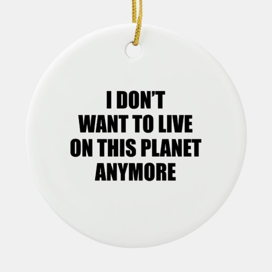 I Don't Want To Live On This Planet Anymore. Ceramic Ornament