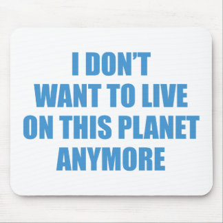 I Don't Want To Live On This Planet Anymore. Mouse Pad