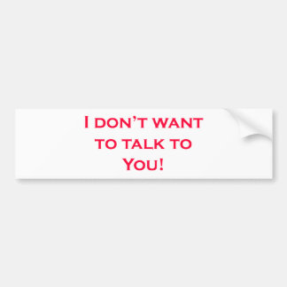 I dont want to talk to you. car bumper sticker