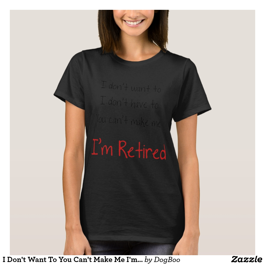I Don't Want To You Can't Make Me I'm Retired T-Shirt - Best Selling Long-Sleeve Street Fashion Shirt Designs