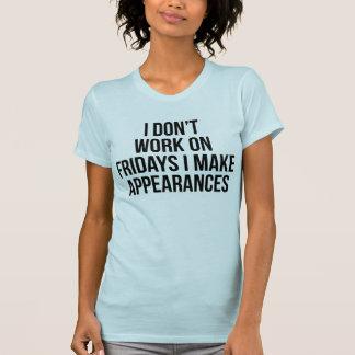 I Don't Work On Fridays I Make Appearances T-Shirt