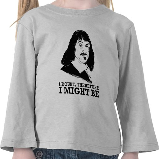 i doubt, therefore i might be - rene descartes t-shirts