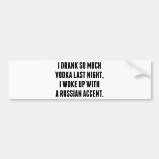 I Drank So Much Vodka Last Night Bumper Sticker