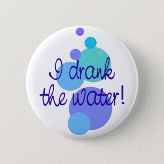 I Drank The Water Pinback Button