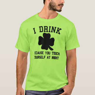 I Drink Because You Touch Yourself St. Pat's Shirt