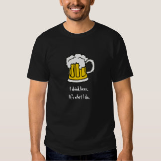 I drink Beer. It's what I do. T-Shirt