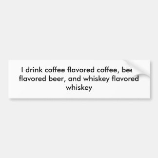 I drink coffee flavored coffee, beer flavored b... bumper sticker