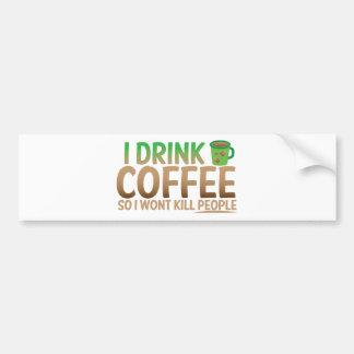 I drink COFFEE so I wont kill people Bumper Sticker
