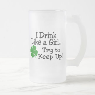 I Drink Like A Girl Try To Keep Up Clover Frosted Glass Beer Mug