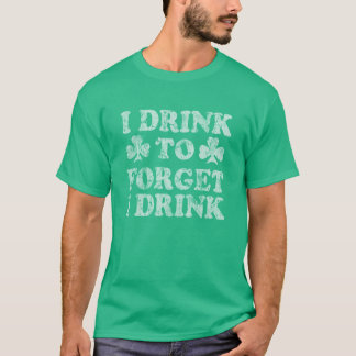 I Drink To Forget I Drink Funny St Patrick's Day T-Shirt