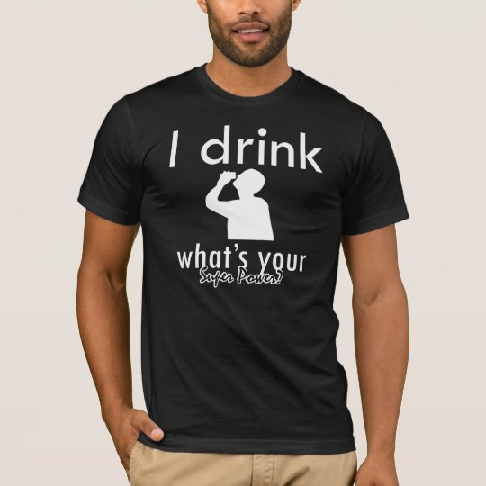 I drink what's your super power? T-Shirt