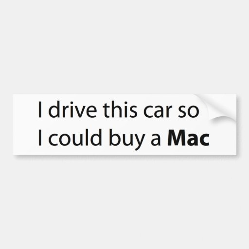 I drive this car so I could buy a Mac Car Bumper Sticker