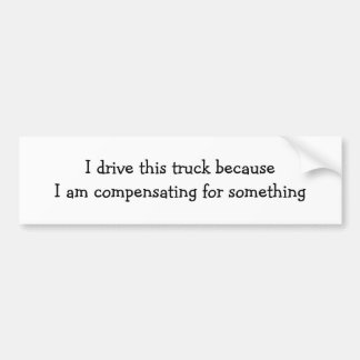 I drive this truck becauseI am compensating for... Car Bumper Sticker