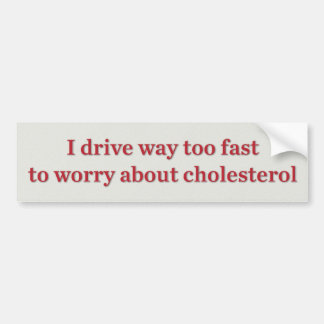 I drive way too fast to worry about cholesterol bumper sticker
