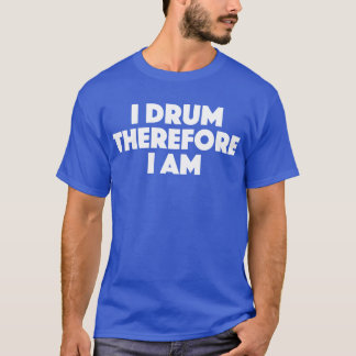 I Drum Therefore I Am Fun T Shirt For Drummers