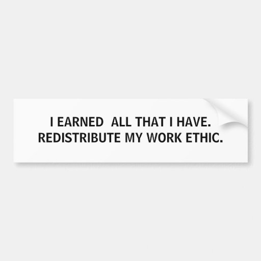 I EARNED  ALL THAT I HAVE. REDISTRIBUTE MY WORK... BUMPER STICKER