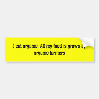 I eat organic. All my food is grown by organic ... Car Bumper Sticker
