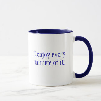 I enjoy every minute of it., I don't suffer fro... Mug