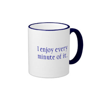 I enjoy every minute of it., I don't suffer fro... Ringer Coffee Mug