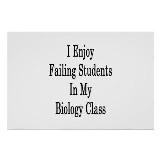 I Enjoy Failing Students In My Biology Class Poster