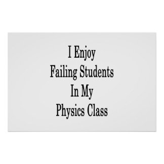 I Enjoy Failing Students In My Physics Class Poster