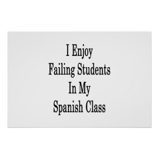 I Enjoy Failing Students In My Spanish Class Poster