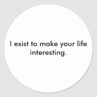 I exist to make your life interesting. classic round sticker