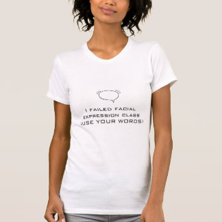 I failed facial expression class (USE YOUR WORDS) T Shirt