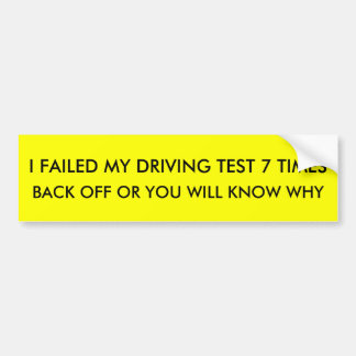 I FAILED MY DRIVING TEST 7 TIMES , BACK OFF OR ... BUMPER STICKER