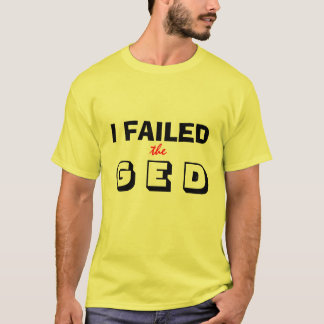 I Failed the GED T-Shirt