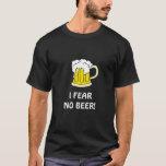 I FEAR NO BEER! T-Shirt