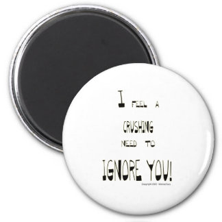 I Feel A Crushing Need to Ignore You 2 Inch Round Magnet