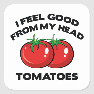 I Feel Good From My Head Tomatoes Square Sticker
