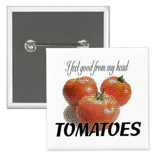 I feel good from my head TOMATOES (to-ma-toes) Pinback Button