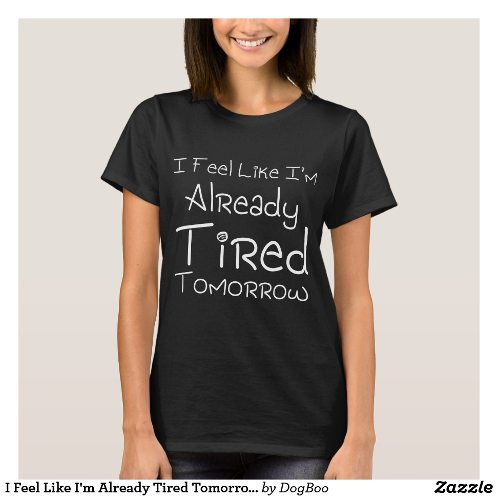 I Feel Like I'm Already Tired Tomorrow   Gift Idea T-Shirt - Best Selling Long-Sleeve Street Fashion Shirt Designs