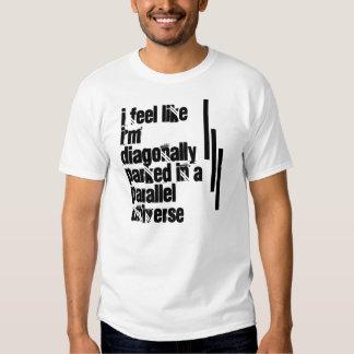 I feel like I'm diagonally parked Shirt