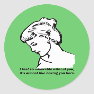 I Feel So  Miserable Without You... Classic Round Sticker